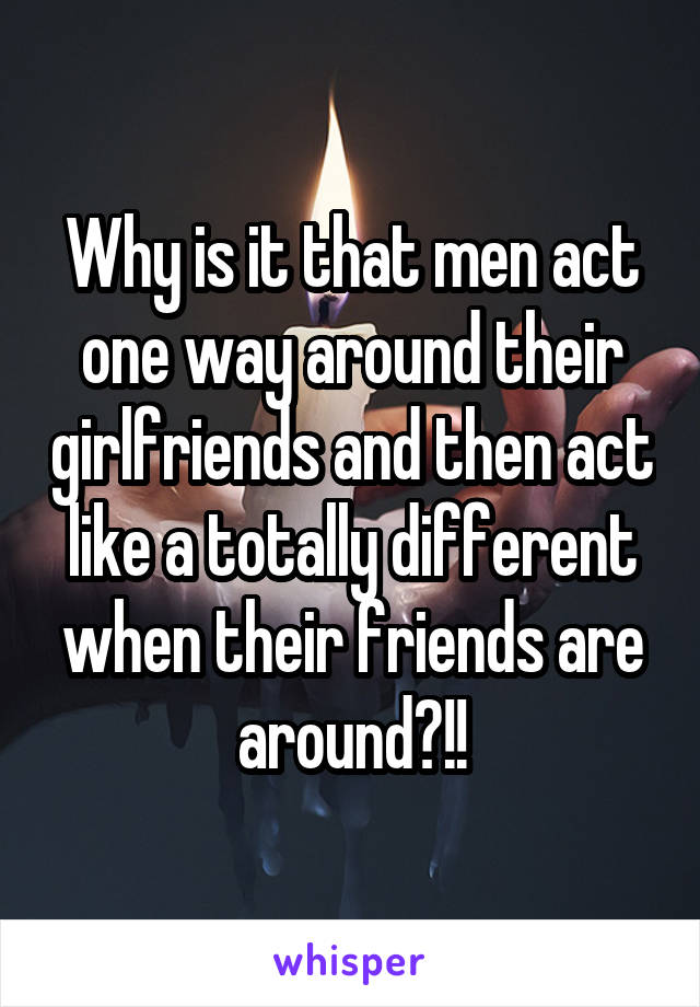 Why is it that men act one way around their girlfriends and then act like a totally different when their friends are around?!!
