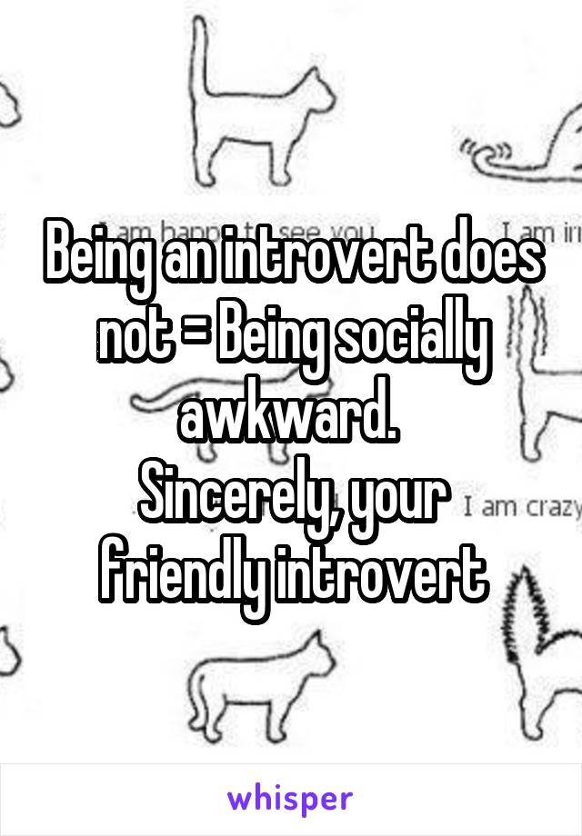 Being an introvert does not = Being socially awkward.  Sincerely, your friendly introvert