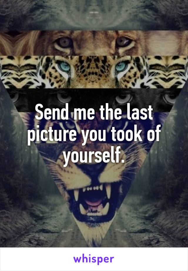 Send me the last picture you took of yourself.