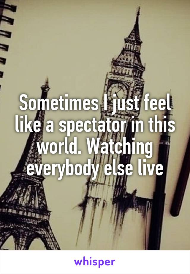 Sometimes I just feel like a spectator in this world. Watching everybody else live