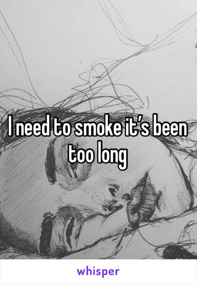 I need to smoke it's been too long