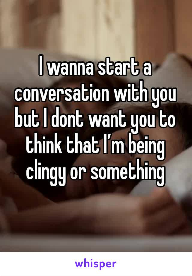 I wanna start a conversation with you but I dont want you to think that I'm being clingy or something