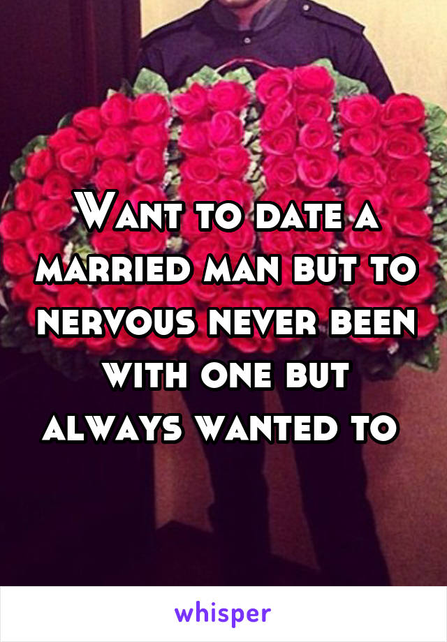 Want to date a married man but to nervous never been with one but always wanted to