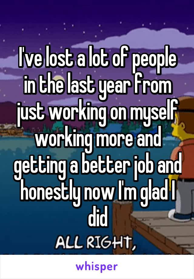 I've lost a lot of people in the last year from just working on myself working more and getting a better job and honestly now I'm glad I did