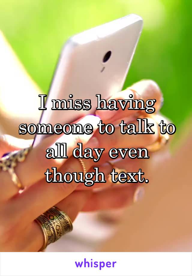 I miss having someone to talk to all day even though text.