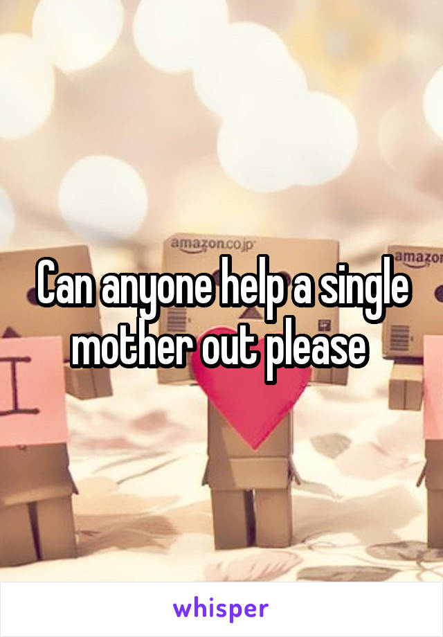 Can anyone help a single mother out please