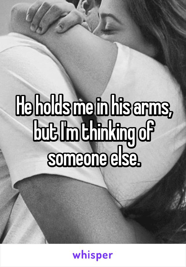 He holds me in his arms, but I'm thinking of someone else.