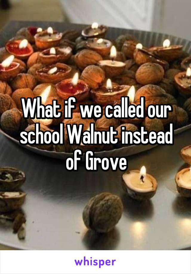 What if we called our school Walnut instead of Grove