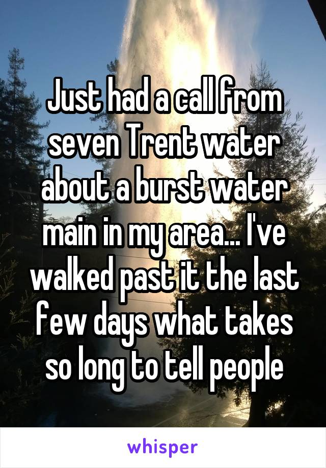 Just had a call from seven Trent water about a burst water main in my area... I've walked past it the last few days what takes so long to tell people