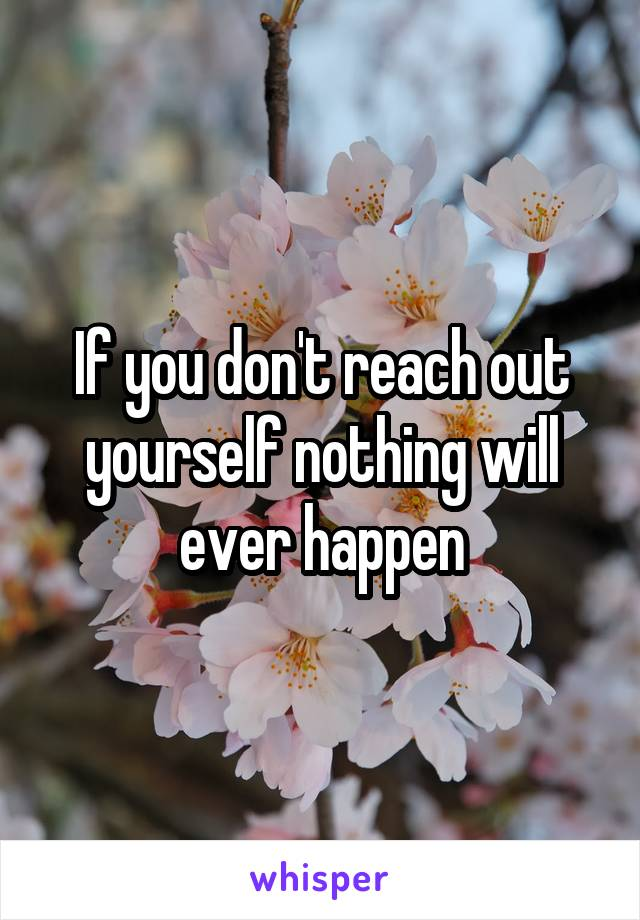 If you don't reach out yourself nothing will ever happen