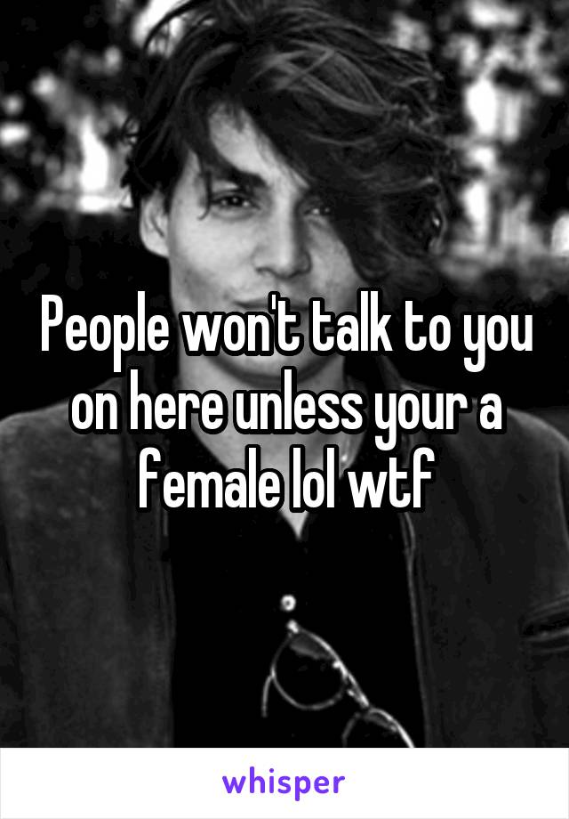 People won't talk to you on here unless your a female lol wtf