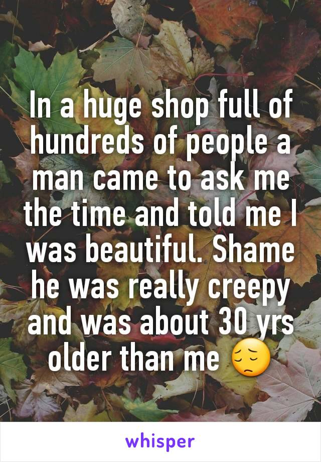 In a huge shop full of hundreds of people a man came to ask me the time and told me I was beautiful. Shame he was really creepy and was about 30 yrs older than me 😔