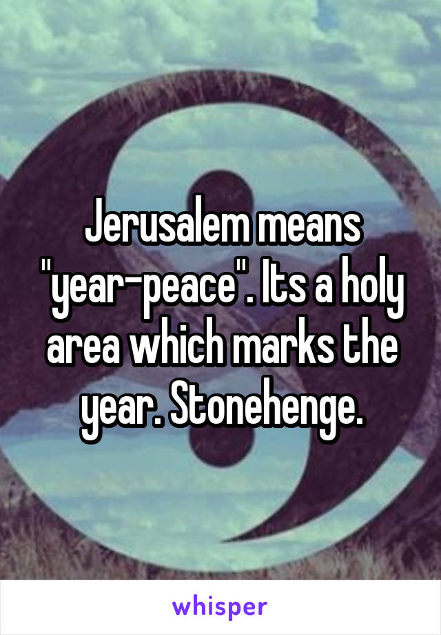 """Jerusalem means """"year-peace"""". Its a holy area which marks the year. Stonehenge."""