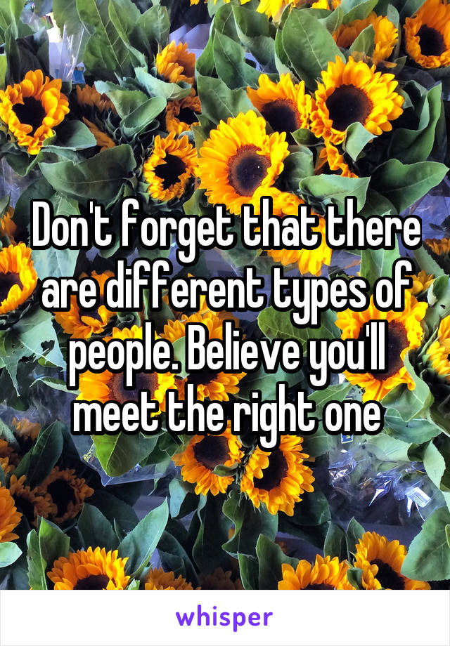 Don't forget that there are different types of people. Believe you'll meet the right one