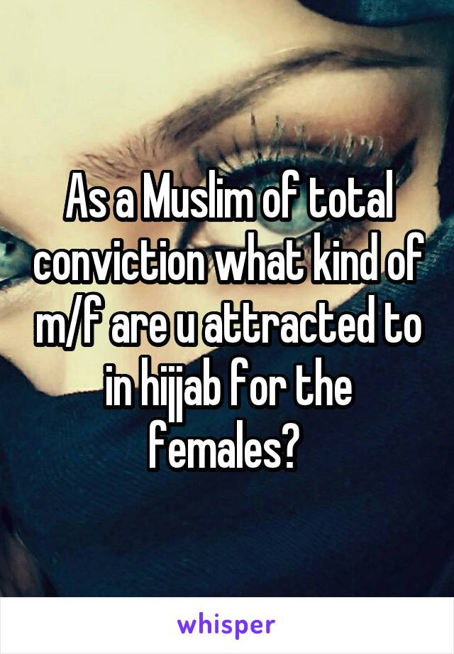 As a Muslim of total conviction what kind of m/f are u attracted to in hijjab for the females?
