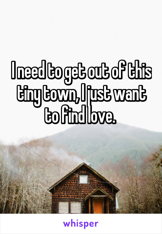 I need to get out of this tiny town, I just want to find love.