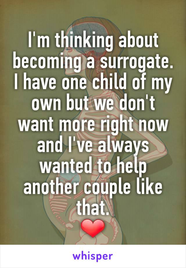 I'm thinking about becoming a surrogate. I have one child of my own but we don't want more right now and I've always wanted to help another couple like that. ❤