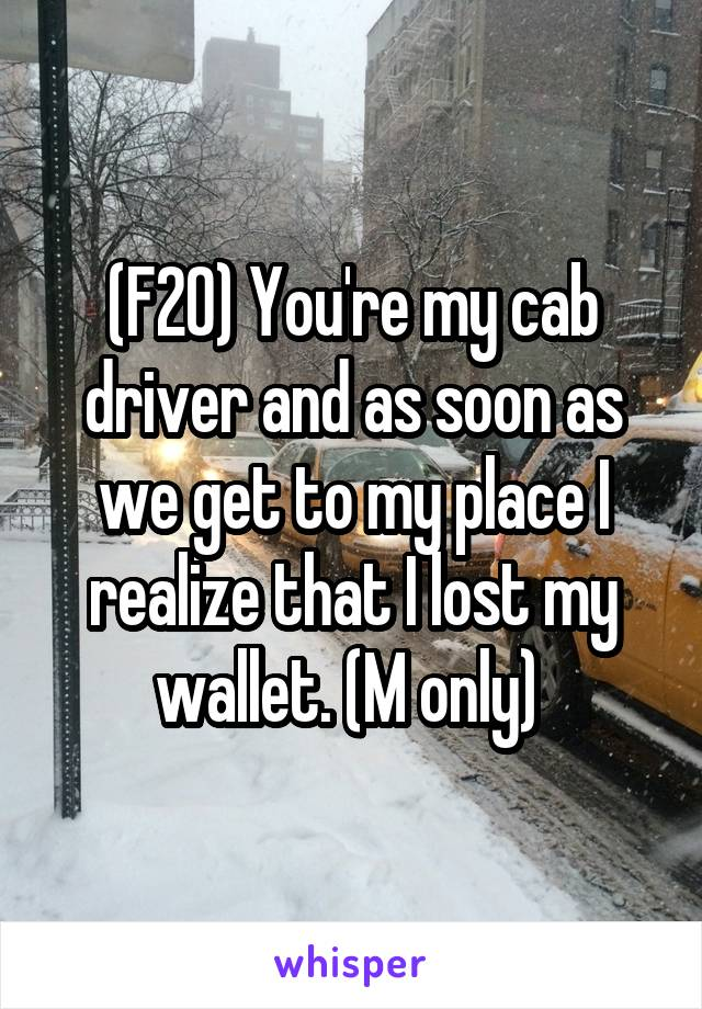 (F20) You're my cab driver and as soon as we get to my place I realize that I lost my wallet. (M only)