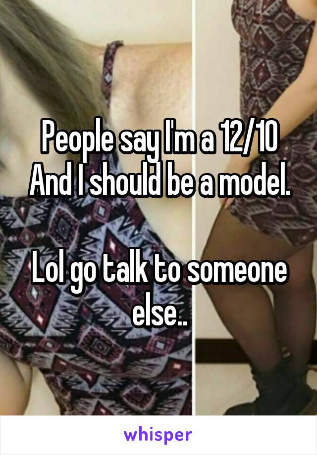 People say I'm a 12/10 And I should be a model.  Lol go talk to someone else..