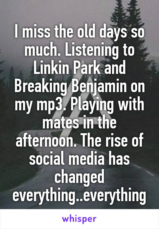 I miss the old days so much. Listening to Linkin Park and Breaking Benjamin on my mp3. Playing with mates in the afternoon. The rise of social media has changed everything..everything