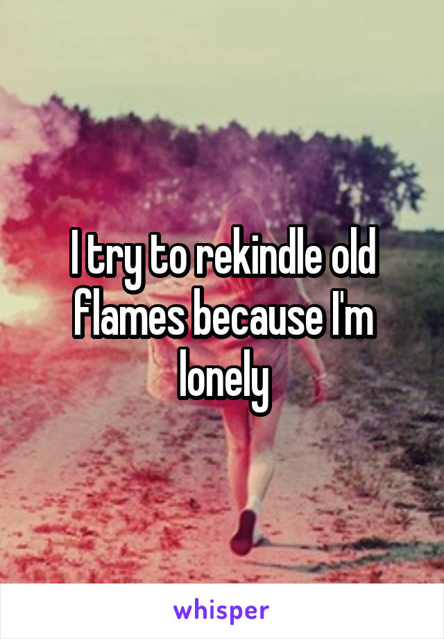 I try to rekindle old flames because I'm lonely