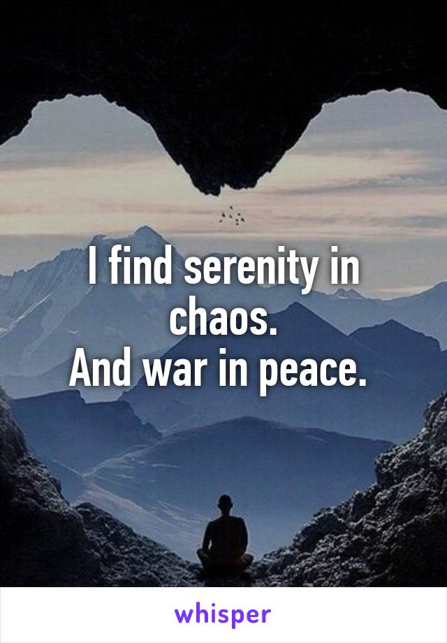 I find serenity in chaos. And war in peace.