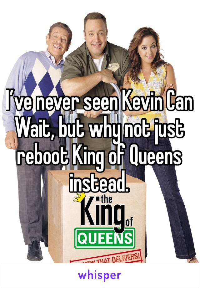 I've never seen Kevin Can Wait, but why not just reboot King of Queens instead.
