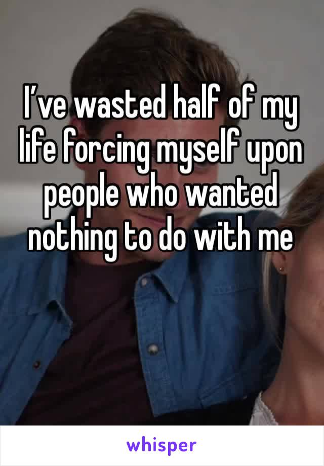 I've wasted half of my life forcing myself upon people who wanted nothing to do with me