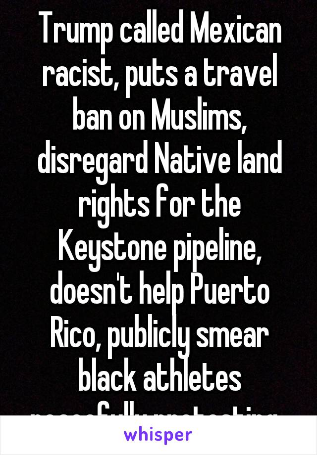 Trump called Mexican racist, puts a travel ban on Muslims, disregard Native land rights for the Keystone pipeline, doesn't help Puerto Rico, publicly smear black athletes peacefully protesting.