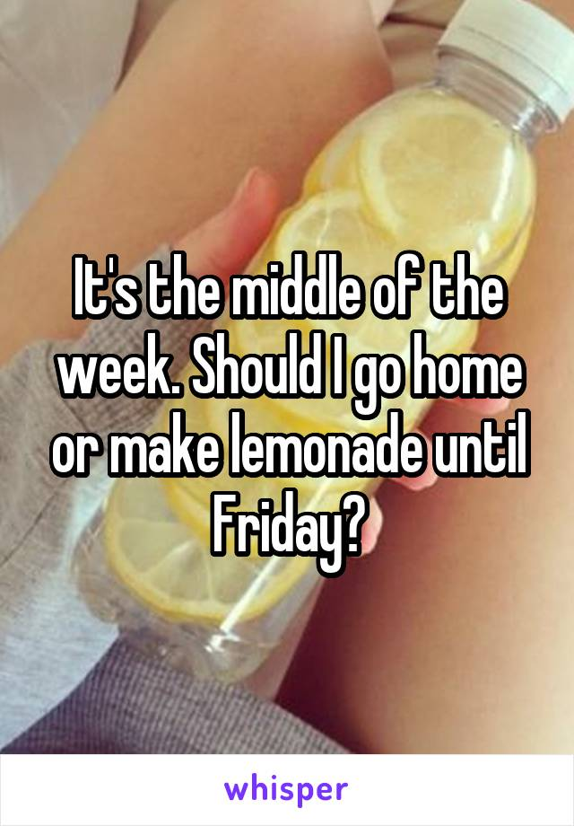 It's the middle of the week. Should I go home or make lemonade until Friday?