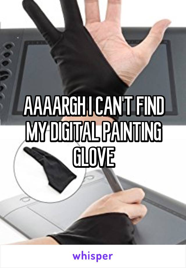 AAAARGH I CAN'T FIND MY DIGITAL PAINTING GLOVE