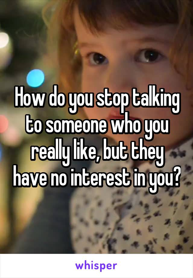 How do you stop talking to someone who you really like, but they have no interest in you?