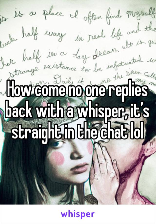 How come no one replies back with a whisper, it's straight in the chat lol