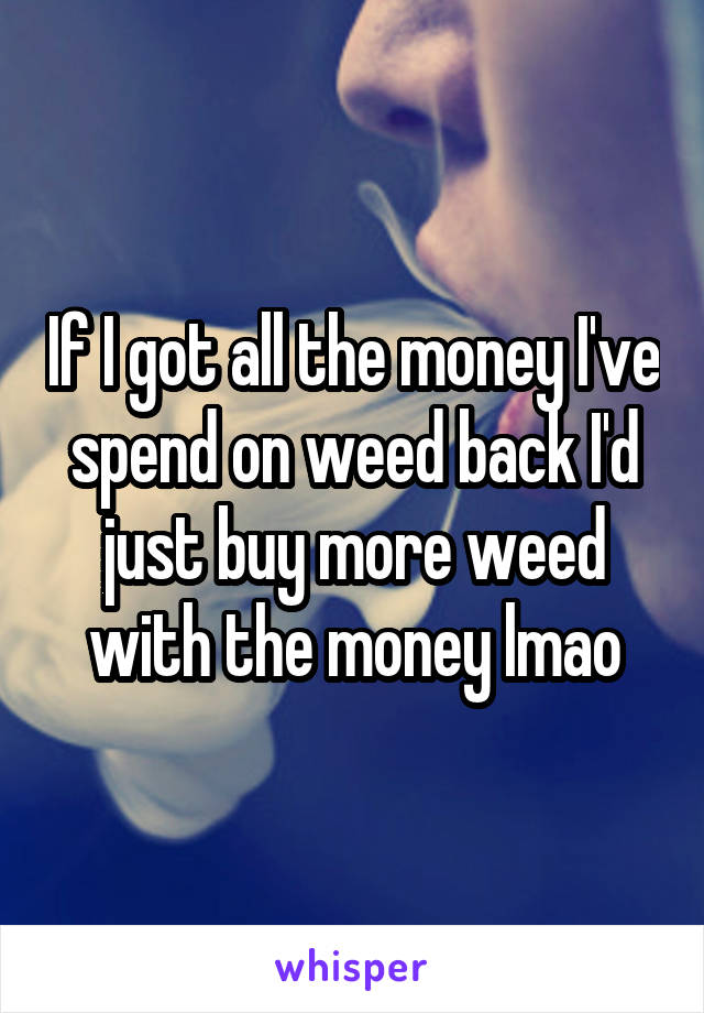 If I got all the money I've spend on weed back I'd just buy more weed with the money lmao