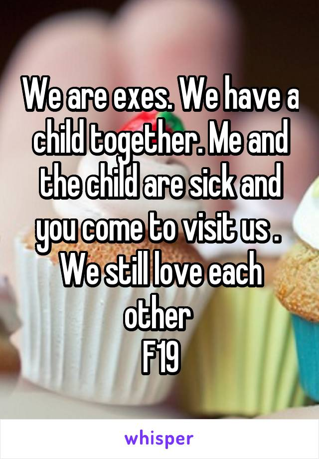 We are exes. We have a child together. Me and the child are sick and you come to visit us .  We still love each other  F19