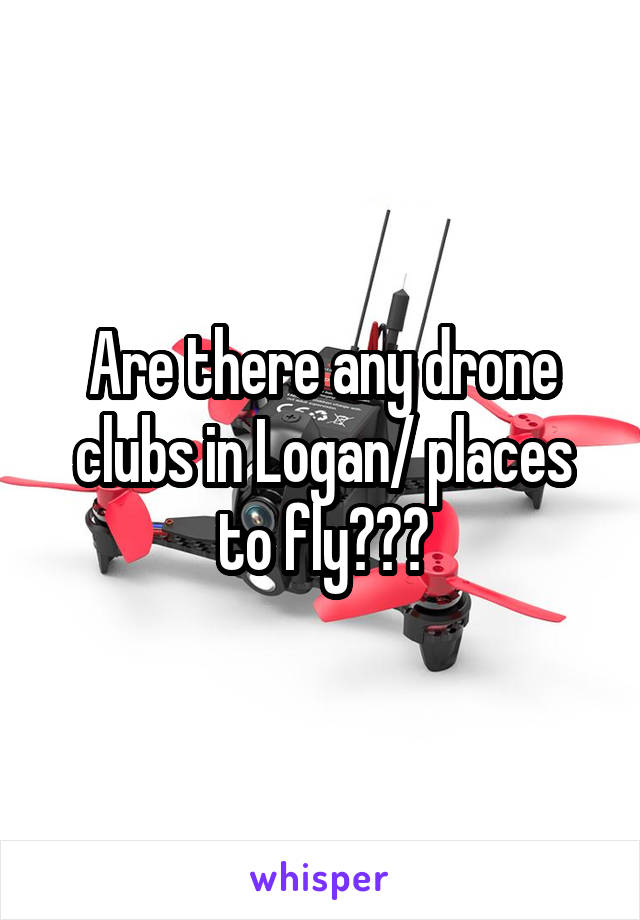 Are there any drone clubs in Logan/ places to fly???