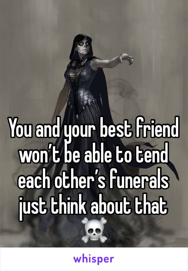 You and your best friend won't be able to tend each other's funerals just think about that ☠️