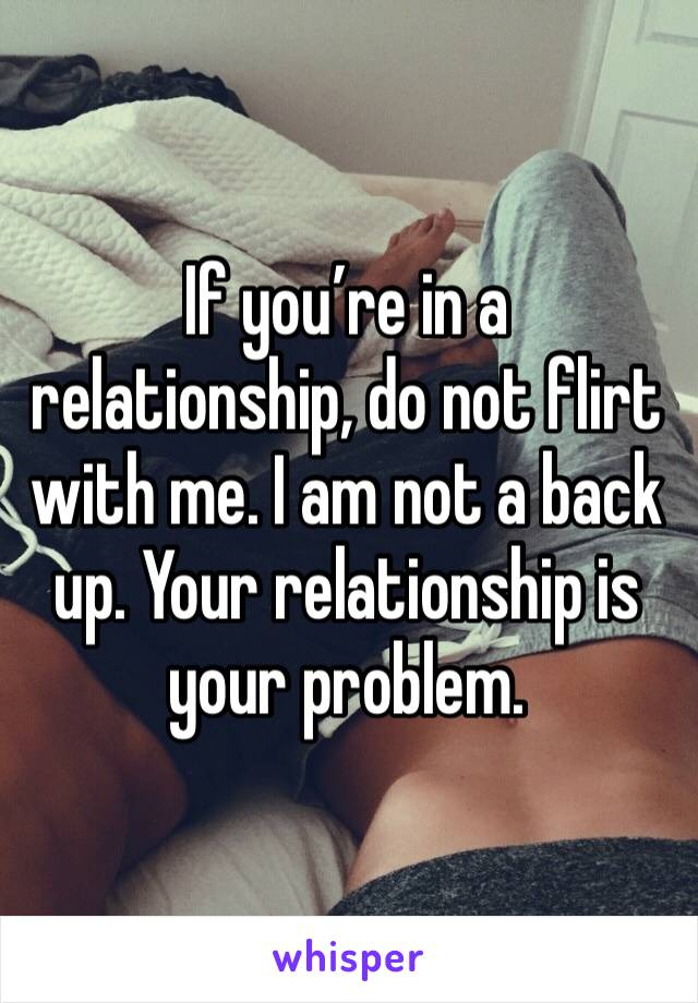 If you're in a relationship, do not flirt with me. I am not a back up. Your relationship is your problem.