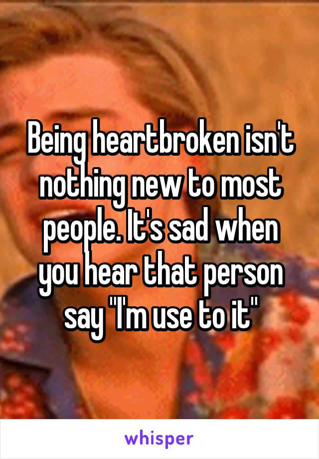 """Being heartbroken isn't nothing new to most people. It's sad when you hear that person say """"I'm use to it"""""""