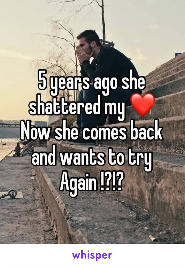 5 years ago she shattered my ❤️  Now she comes back and wants to try Again !?!?