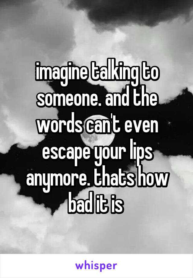 imagine talking to someone. and the words can't even escape your lips anymore. thats how bad it is
