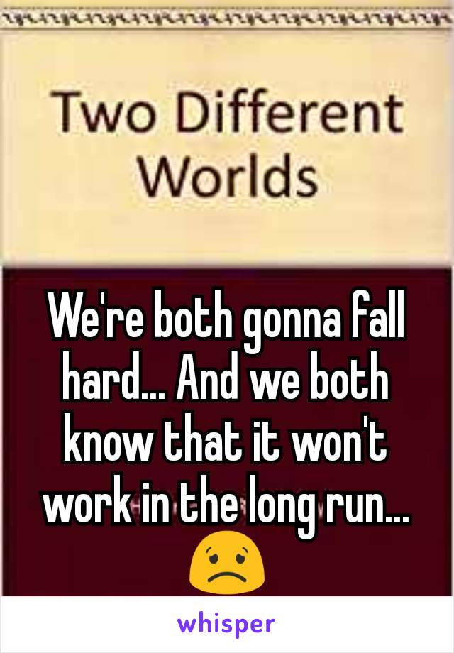 We're both gonna fall hard... And we both know that it won't work in the long run... 😟