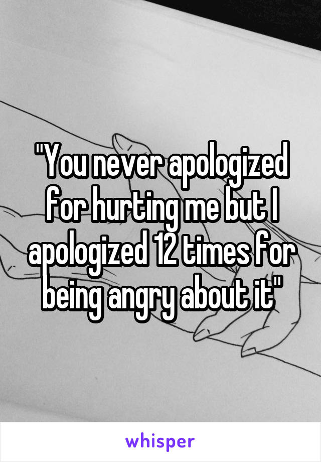 """""""You never apologized for hurting me but I apologized 12 times for being angry about it"""""""