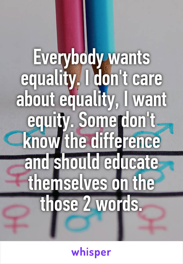 Everybody wants equality. I don't care about equality, I want equity. Some don't know the difference and should educate themselves on the those 2 words.