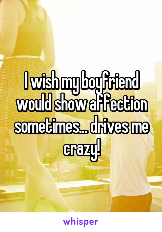 I wish my boyfriend would show affection sometimes... drives me crazy!