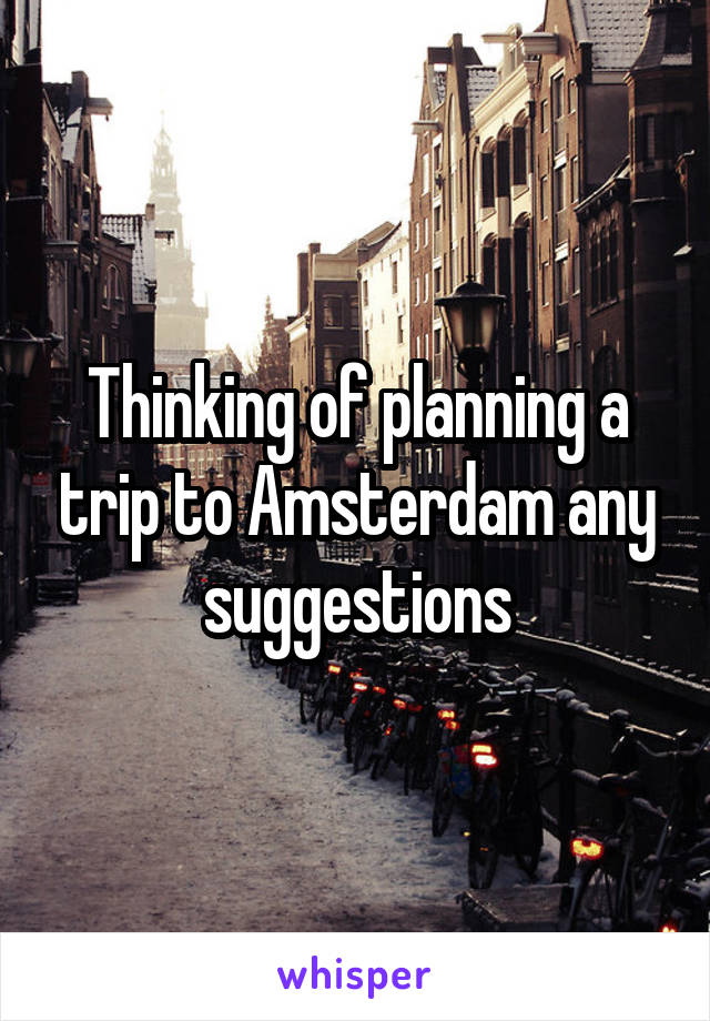 Thinking of planning a trip to Amsterdam any suggestions