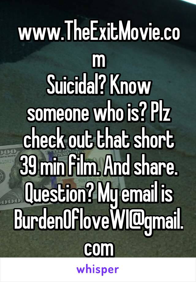 www.TheExitMovie.com Suicidal? Know someone who is? Plz check out that short 39 min film. And share. Question? My email is BurdenOfloveWI@gmail.com