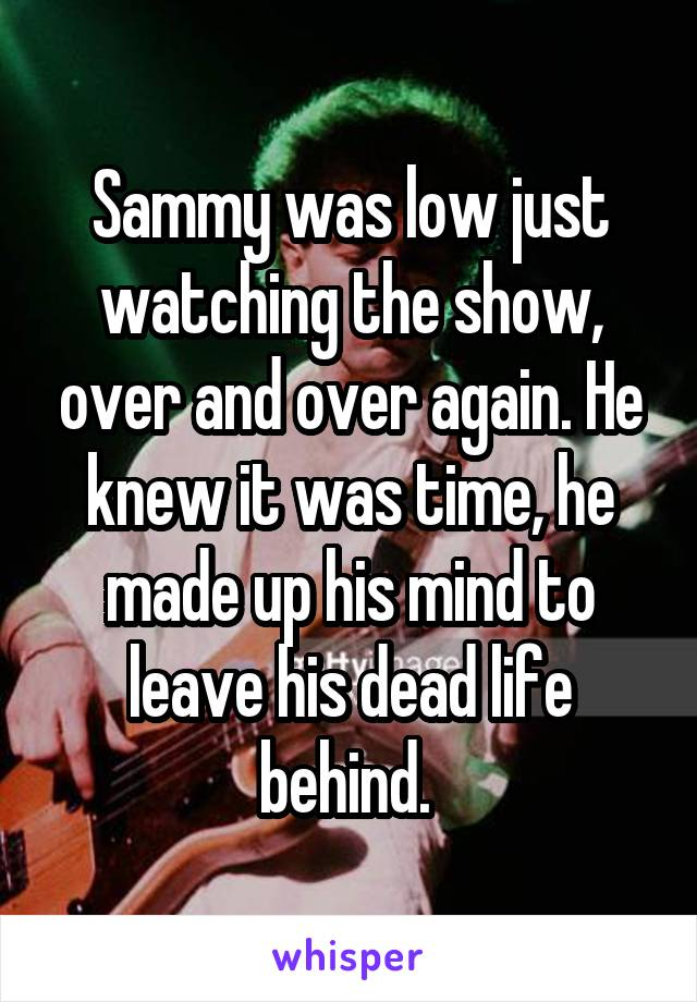 Sammy was low just watching the show, over and over again. He knew it was time, he made up his mind to leave his dead life behind.