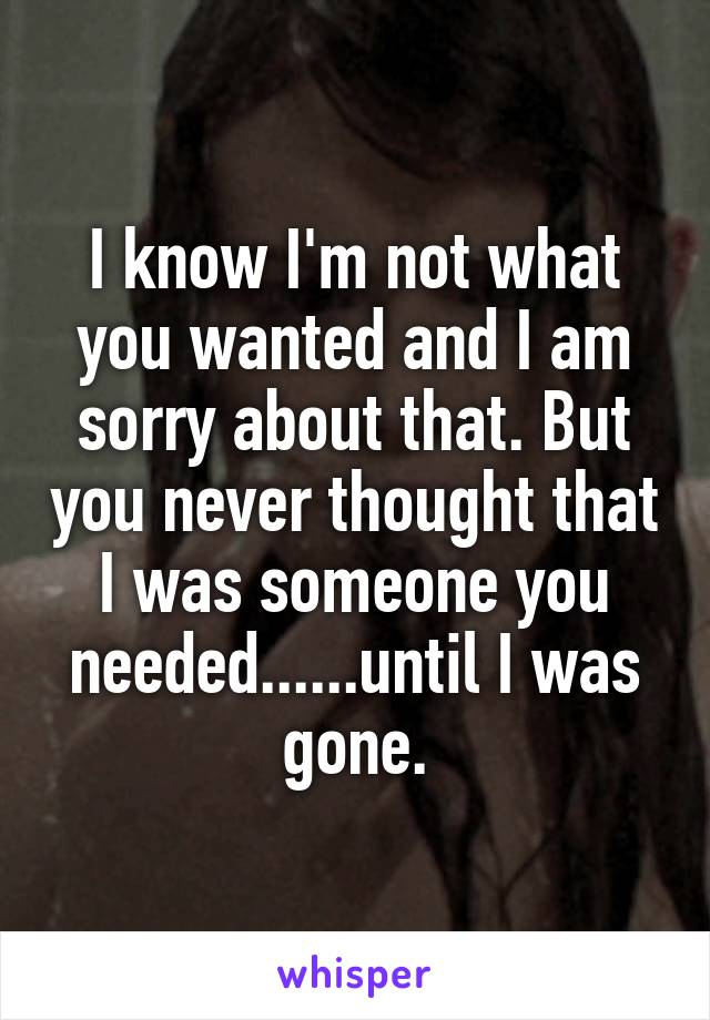 I know I'm not what you wanted and I am sorry about that. But you never thought that I was someone you needed......until I was gone.