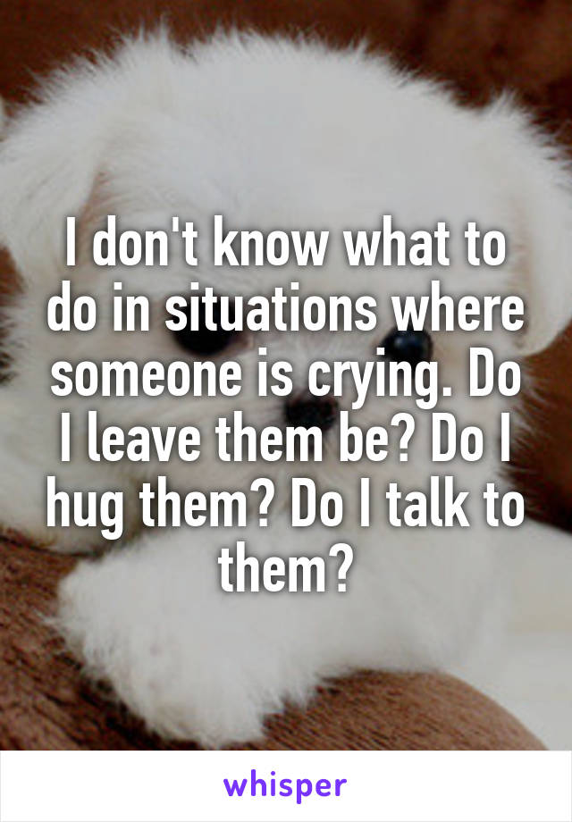 I don't know what to do in situations where someone is crying. Do I leave them be? Do I hug them? Do I talk to them?
